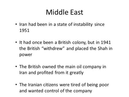 "Middle East Iran had been in a state of instability since 1951 It had once been a British colony, but in 1941 the British ""withdrew"" and placed the Shah."