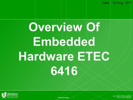 1 © Unitec New Zealand Overview Of Embedded Hardware ETEC 6416 Date: - 03 Aug, 2011.