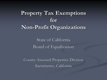 Property Tax Exemptions for Non-Profit Organizations State of California Board of Equalization County-Assessed Properties Division Sacramento, California.