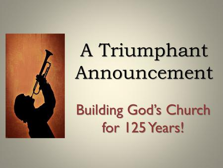 A Triumphant Announcement Building God's Church for 125 Years!