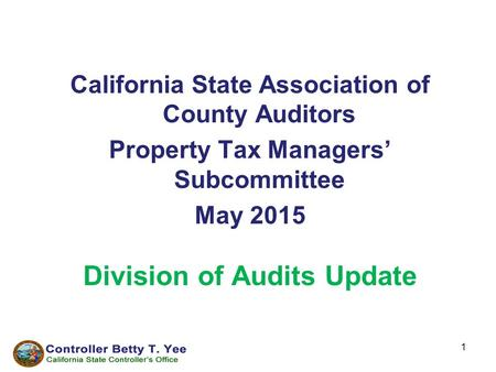 1 California State Association of County Auditors Property Tax Managers' Subcommittee May 2015 Division of Audits Update.