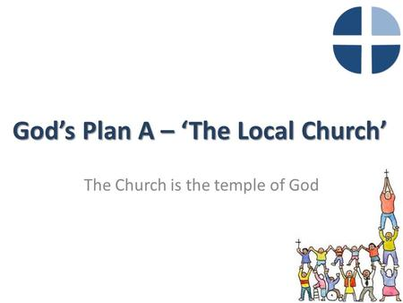 God's Plan A – 'The Local Church' The Church is the temple of God.