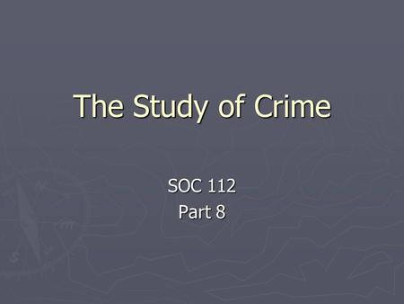 The Study of Crime SOC 112 Part 8. Study, cont. 1. Study: crime / criminals / law is ancient - historically: explain behavior of criminals a. Cause of.