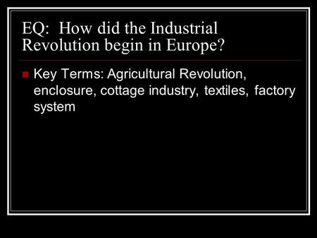 EQ: How did the Industrial Revolution begin in Europe? Key Terms: Agricultural Revolution, enclosure, cottage industry, textiles, factory system.