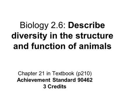 Biology 2.6: Describe diversity in the structure and function of animals Chapter 21 in Textbook (p210) Achievement Standard 90462 3 Credits.