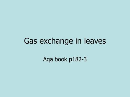 Gas exchange in leaves Aqa book p182-3. Homework Green and Red q p.179 Green and red p.183.