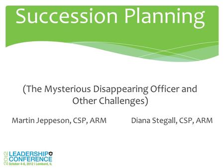 Martin Jeppeson, CSP, ARM Diana Stegall, CSP, ARM Succession Planning (The Mysterious Disappearing Officer and Other Challenges)