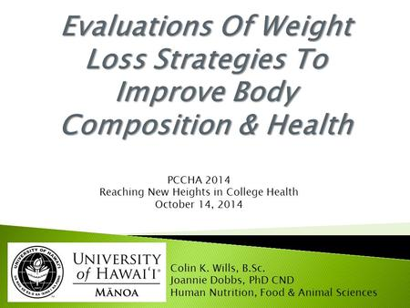 PCCHA 2014 Reaching New Heights <strong>in</strong> College Health October 14, 2014 Colin K. Wills, B.Sc. Joannie Dobbs, PhD CND <strong>Human</strong> <strong>Nutrition</strong>, Food & Animal Sciences.
