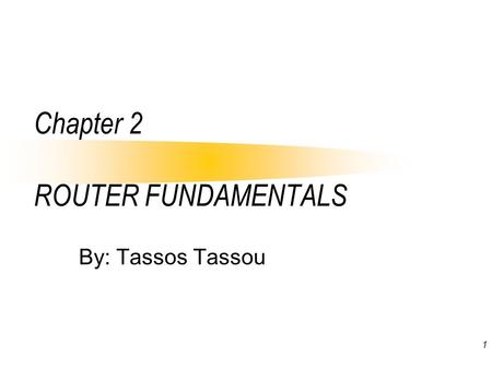1 Chapter 2 ROUTER FUNDAMENTALS By: Tassos Tassou.