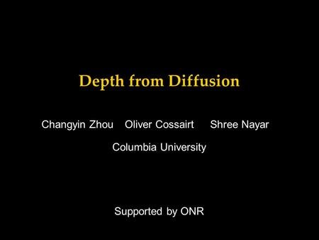Depth from Diffusion Supported by ONR Changyin ZhouShree NayarOliver Cossairt Columbia University.