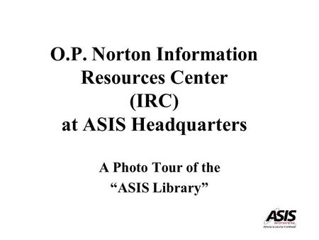 "O.P. Norton Information Resources Center (IRC) at ASIS Headquarters A Photo Tour of the ""ASIS Library"""