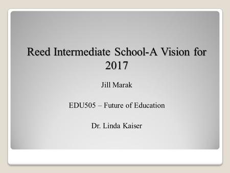 Reed Intermediate School-A Vision for 2017 Jill Marak EDU505 – Future of Education Dr. Linda Kaiser.
