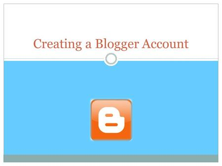 Creating a Blogger Account. Blogger This tutorial will show you how to create a Blogger account and how to publish your first blog post.  Set up the.