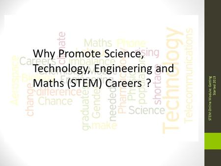 Why Promote Science, Technology, Engineering and Maths (STEM) Careers ? STEM Online Module: Getting Started 2013.