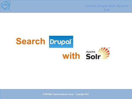 Search Search Drupal with Apache Solr with CERN Web Communications Group – Copyright 2013.