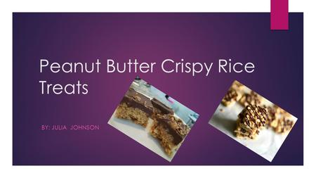 Peanut Butter Crispy Rice Treats BY: JULIA JOHNSON.