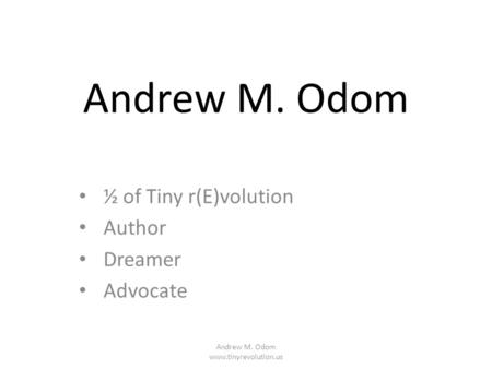 Andrew M. Odom ½ of Tiny r(E)volution Author Dreamer Advocate Andrew M. Odom www.tinyrevolution.us.
