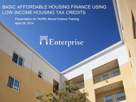 1 BASIC AFFORDABLE HOUSING FINANCE USING LOW-INCOME HOUSING TAX CREDITS Presentation for TAHRA Mixed Finance Training April 29, 2014.