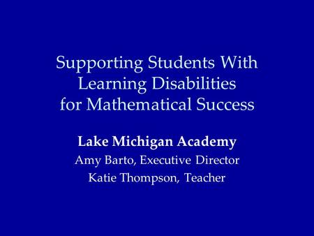 Supporting Students With Learning Disabilities for Mathematical Success Lake Michigan Academy Amy Barto, Executive Director Katie Thompson, Teacher.