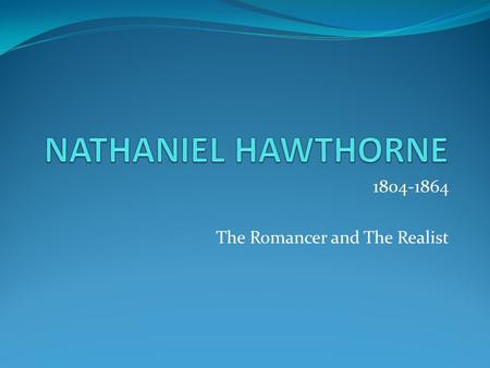 1804-1864 The Romancer and The Realist. Hawthorne Hawthorne was born on the Fourth of July in 1804. He is the descendant of Puritan parents. His father.