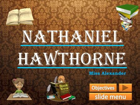 Nathaniel Hawthorne Miss Alexander. Objectives The tenth grade students will be able to: 1) Understand Nathaniel Hawthorne's childhood, college years,