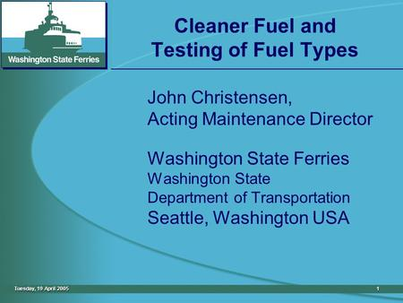 Tuesday, 19 April 20051 Cleaner Fuel and Testing of Fuel Types John Christensen, Acting Maintenance Director Washington State Ferries Washington State.