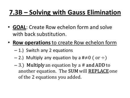 7.3B – Solving with Gauss Elimination GOAL: Create Row echelon form and solve with back substitution. Row operations to create Row echelon form – 1.) Switch.