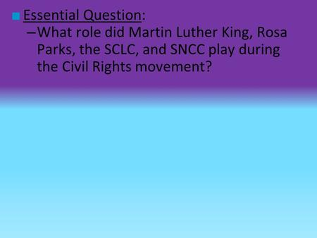 Essential Question: What role did Martin Luther King, Rosa Parks, the SCLC, and SNCC play during the Civil Rights movement?