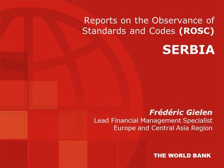 Reports on the Observance of Standards and Codes (ROSC) Frédéric Gielen Lead Financial Management Specialist Europe and Central Asia Region SERBIA THE.