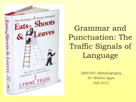 Grammar and Punctuation: The Traffic Signals of Language HIST300: Historiography Dr. Kristen Epps Fall 2012.