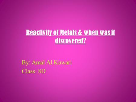 Reactivity of Metals & when was it discovered? By: Amal Al Kuwari Class: 8D.
