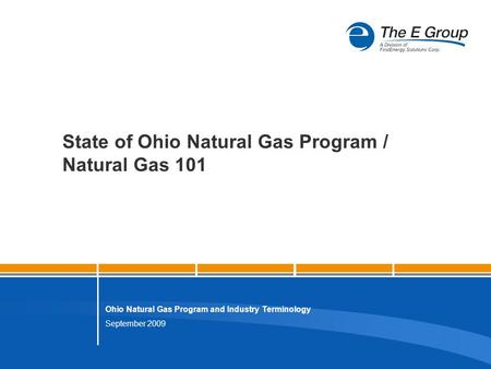 September 2009 Ohio Natural Gas Program and Industry Terminology State of Ohio Natural Gas Program / Natural Gas 101.
