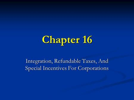 Chapter 16 Integration, Refundable Taxes, And Special Incentives For Corporations.