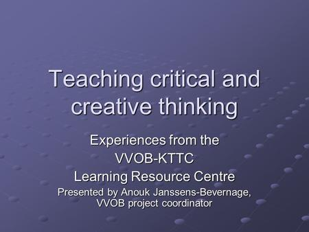 Teaching critical and creative thinking Experiences from the VVOB-KTTC Learning Resource Centre Presented by Anouk Janssens-Bevernage, VVOB project coordinator.