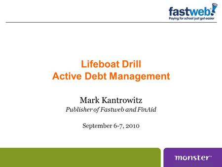 Lifeboat Drill Active Debt Management Mark Kantrowitz Publisher of Fastweb and FinAid September 6-7, 2010.