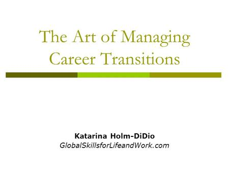 The Art of Managing Career Transitions Katarina Holm-DiDio GlobalSkillsforLifeandWork.com.