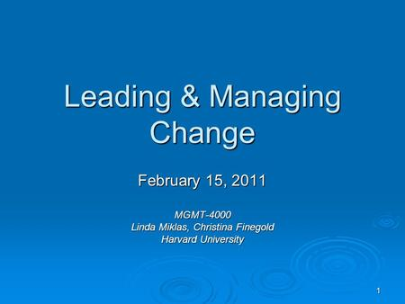 1 Leading & Managing Change February 15, 2011 MGMT-4000 Linda Miklas, Christina Finegold Harvard University.