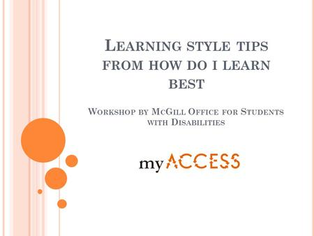 L EARNING STYLE TIPS FROM HOW DO I LEARN BEST W ORKSHOP BY M C G ILL O FFICE FOR S TUDENTS WITH D ISABILITIES.