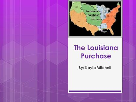 The Louisiana Purchase By: Kayla Mitchell. THIS PAGE WILL BE DELETED IN PRESENTATION. IT IS JUST HERE FOR THE CHECK POINT! Introduction sentence: The.