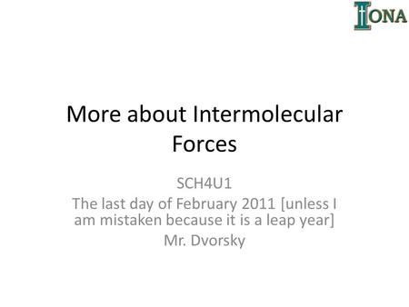 More about Intermolecular Forces SCH4U1 The last day of February 2011 [unless I am mistaken because it is a leap year] Mr. Dvorsky.