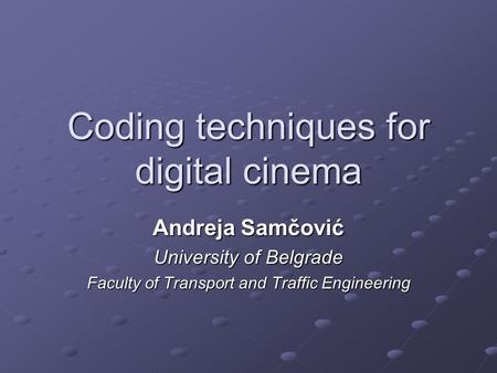Coding techniques for digital cinema Andreja Samčović University of Belgrade Faculty of Transport and Traffic Engineering.