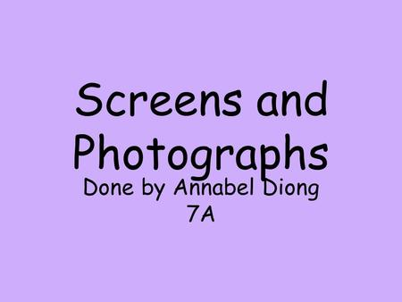 Screens and Photographs Done by Annabel Diong 7A.