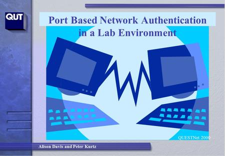 Alison Davis and Peter Kurtz Port Based Network Authentication in a Lab Environment QUESTNet 2000.
