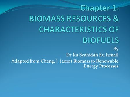 By Dr Ku Syahidah Ku Ismail Adapted from Cheng, J. (2010) Biomass to Renewable Energy Processes.