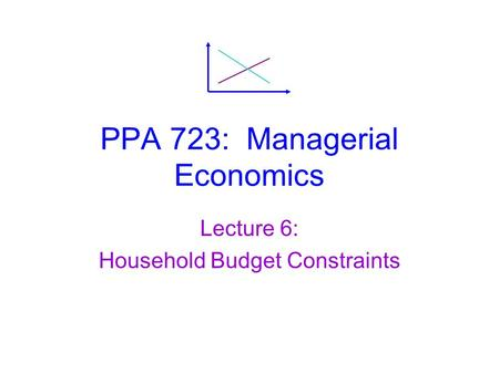 PPA 723: Managerial Economics Lecture 6: Household Budget Constraints.