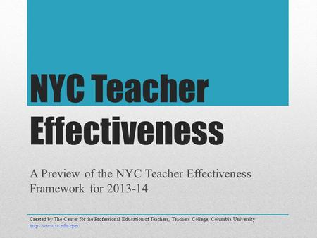 NYC Teacher Effectiveness A Preview of the NYC Teacher Effectiveness Framework for 2013-14 Created by The Center for the Professional Education of Teachers,