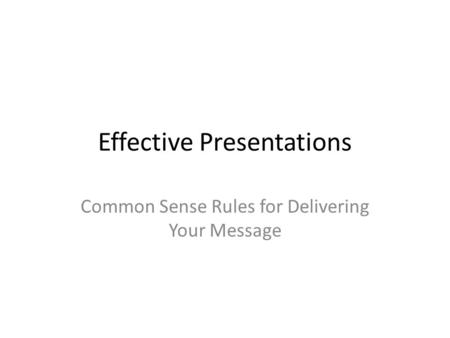 Effective Presentations Common Sense Rules for Delivering Your Message.