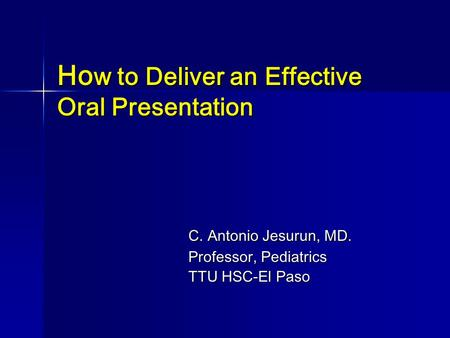 Ho w to Deliver an Effective Oral Presentation C. Antonio Jesurun, MD. Professor, Pediatrics TTU HSC-El Paso.