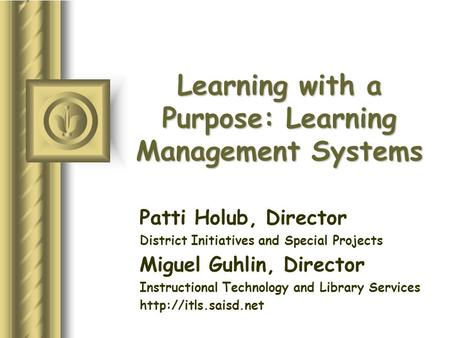 Learning with a Purpose: Learning Management Systems Patti Holub, Director District Initiatives and Special Projects Miguel Guhlin, Director Instructional.