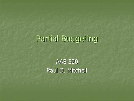 Partial Budgeting AAE 320 Paul D. Mitchell. Goal 1.Explain purpose of partial budgets 2.Illustrate their structure and use 3.Give some examples.